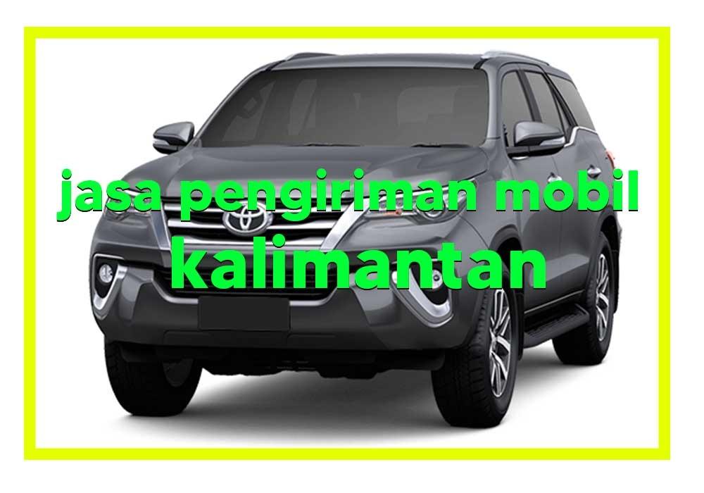 Jasa Pengiriman Mobil Ke Kalimantan